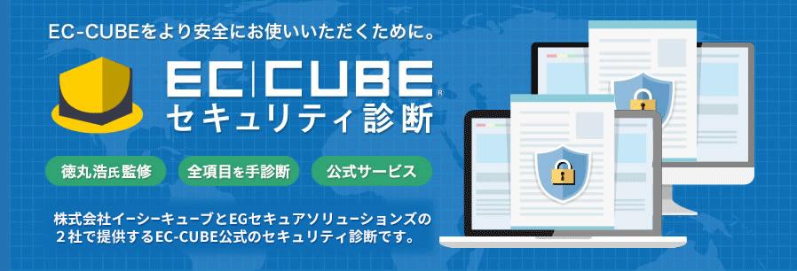EC-CUBEをより安全にお使いいただくために。[EC-CUBEセキュリティ診断] 株式会社イーシーキューブとEGセキュアソリューションズの2社で提供する、EC-CUBE公式のセキュリティ診断です。